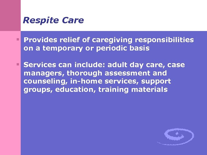 Respite Care § Provides relief of caregiving responsibilities on a temporary or periodic basis