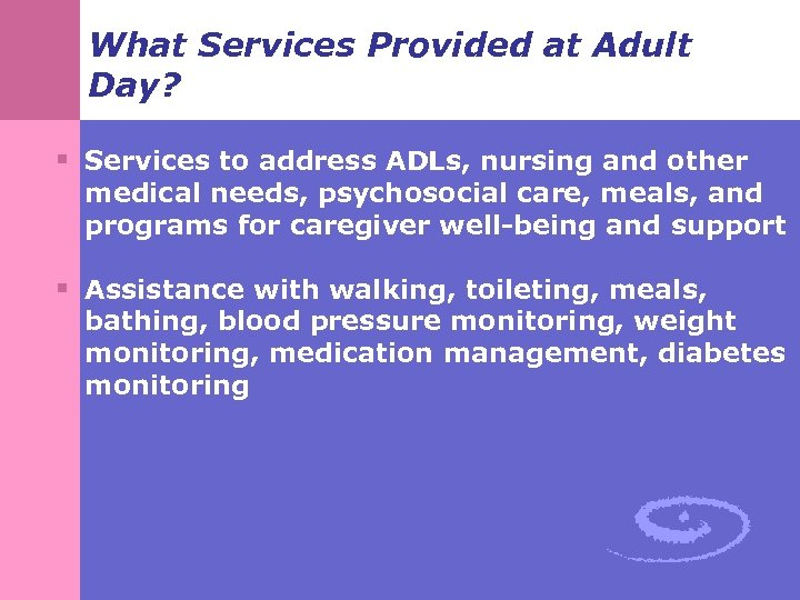 What Services Provided at Adult Day? § Services to address ADLs, nursing and other