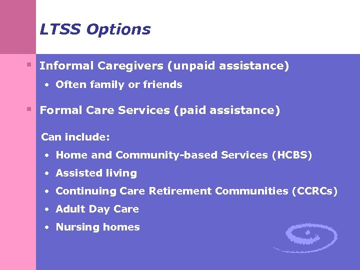 LTSS Options § Informal Caregivers (unpaid assistance) • Often family or friends § Formal