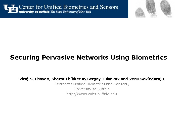 Securing Pervasive Networks Using Biometrics Viraj S. Chavan, Sharat Chikkerur, Sergey Tulyakov and Venu