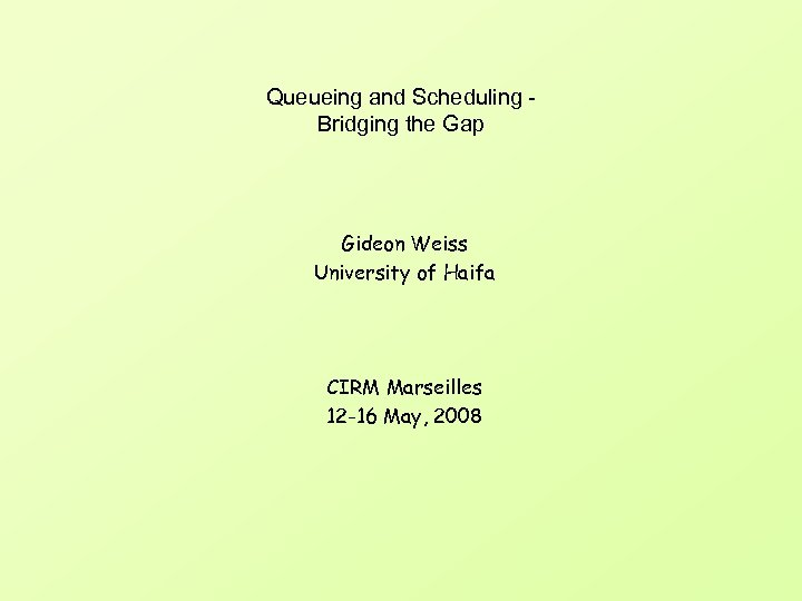 Queueing and Scheduling Bridging the Gap Gideon Weiss University of Haifa CIRM Marseilles 12
