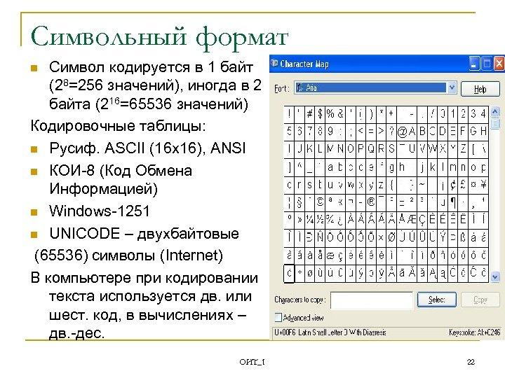 Символьный формат Символ кодируется в 1 байт (28=256 значений), иногда в 2 байта (216=65536