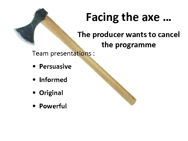 Facing the axe … The producer wants to cancel the programme Team presentations :