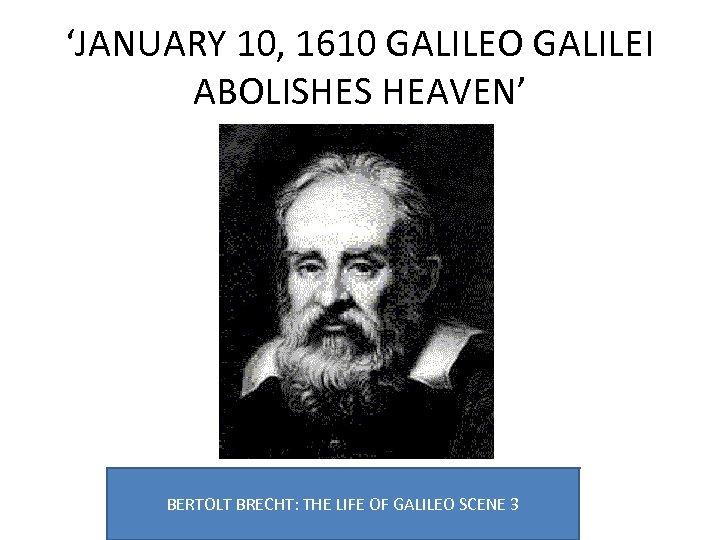 'JANUARY 10, 1610 GALILEO GALILEI ABOLISHES HEAVEN' BERTOLT BRECHT: THE LIFE OF GALILEO SCENE