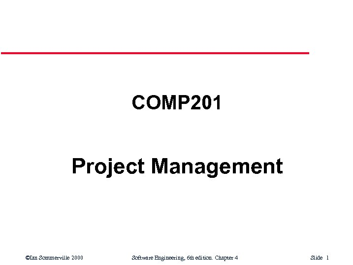 COMP 201 Project Management ©Ian Sommerville 2000 Software Engineering, 6 th edition. Chapter 4