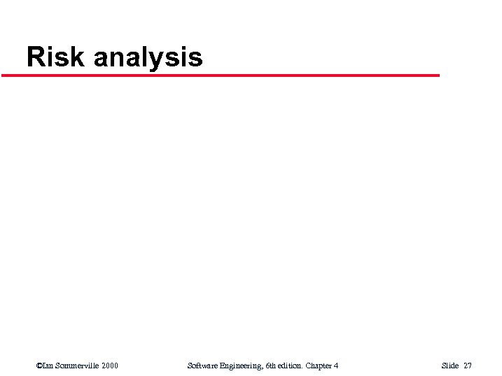 Risk analysis ©Ian Sommerville 2000 Software Engineering, 6 th edition. Chapter 4 Slide 27