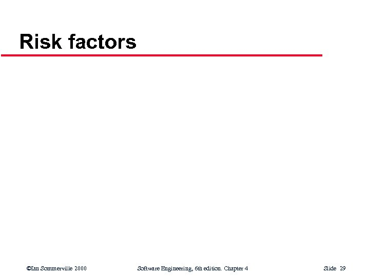 Risk factors ©Ian Sommerville 2000 Software Engineering, 6 th edition. Chapter 4 Slide 29
