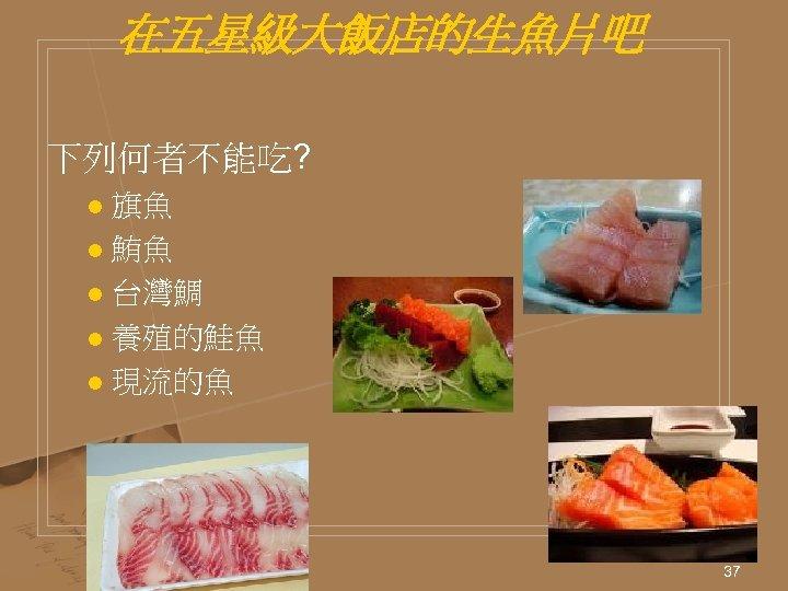 在五星級大飯店的生魚片吧 下列何者不能吃? 旗魚 l 鮪魚 l 台灣鯛 l 養殖的鮭魚 l 現流的魚 l 37