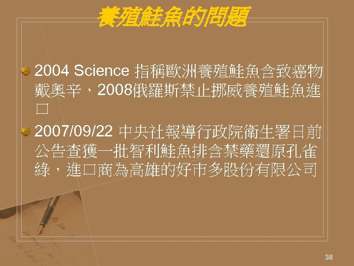 養殖鮭魚的問題 2004 Science 指稱歐洲養殖鮭魚含致癌物 戴奧辛,2008俄羅斯禁止挪威養殖鮭魚進 口 2007/09/22 中央社報導行政院衛生署日前 公告查獲一批智利鮭魚排含禁藥還原孔雀 綠,進口商為高雄的好巿多股份有限公司 38