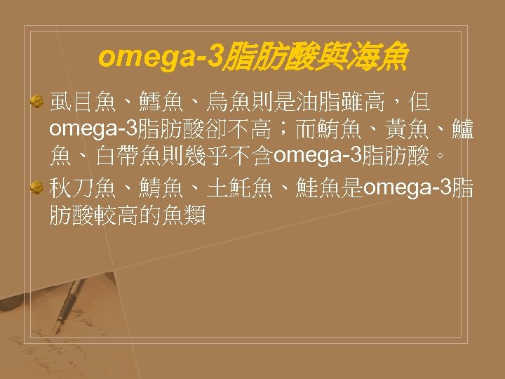 omega-3脂肪酸與海魚 虱目魚、鱈魚、烏魚則是油脂雖高,但 omega-3脂肪酸卻不高;而鮪魚、黃魚、鱸 魚、白帶魚則幾乎不含omega-3脂肪酸。 秋刀魚、鯖魚、土魠魚、鮭魚是omega-3脂 肪酸較高的魚類