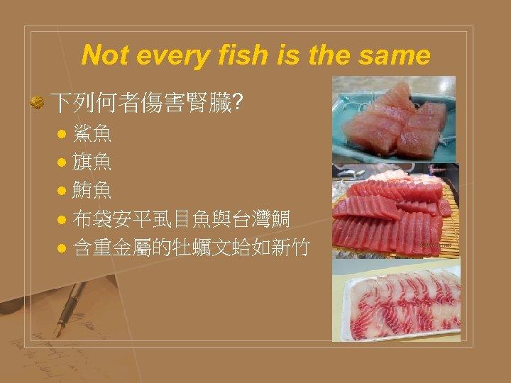 Not every fish is the same 下列何者傷害腎臟? 鯊魚 l 旗魚 l 鮪魚 l 布袋安平虱目魚與台灣鯛