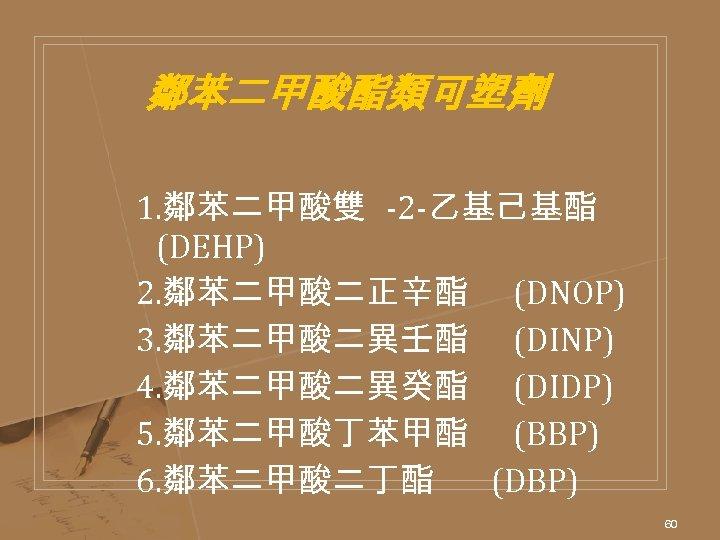 鄰苯二甲酸酯類可塑劑 1. 鄰苯二甲酸雙 -2 -乙基己基酯 (DEHP) 2. 鄰苯二甲酸二正辛酯 (DNOP) 3. 鄰苯二甲酸二異壬酯 (DINP) 4. 鄰苯二甲酸二異癸酯