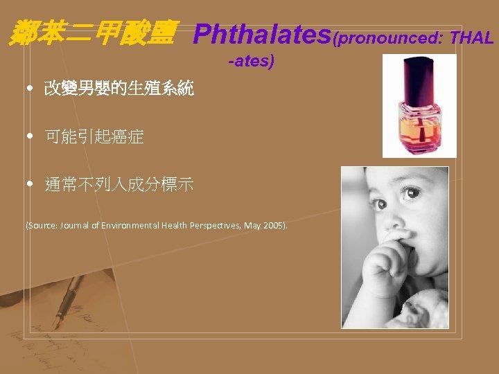 鄰苯二甲酸鹽 Phthalates(pronounced: THAL -ates) • 改變男嬰的生殖系統 • 可能引起癌症 • 通常不列入成分標示 (Source: Journal of Environmental