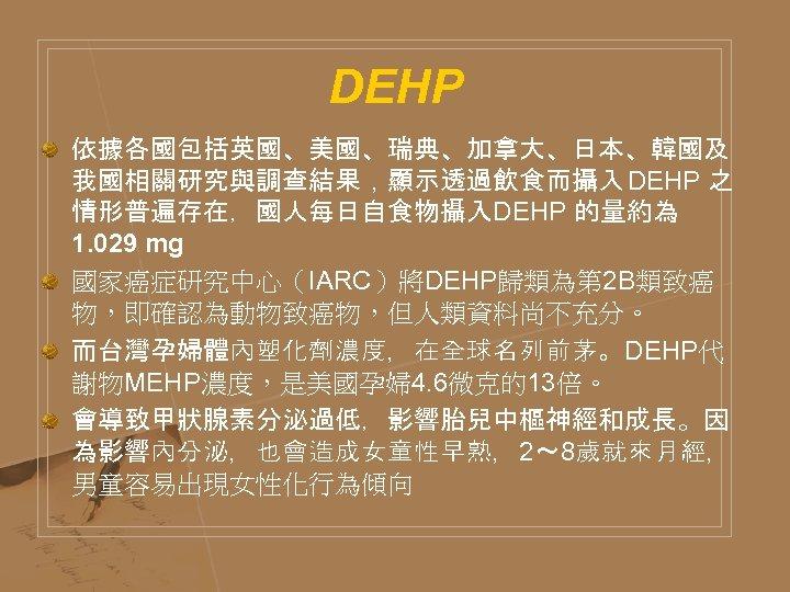 DEHP 依據各國包括英國、美國、瑞典、加拿大、日本、韓國及 我國相關研究與調查結果,顯示透過飲食而攝入 DEHP 之 情形普遍存在,國人每日自食物攝入DEHP 的量約為 1. 029 mg 國家癌症研究中心(IARC)將DEHP歸類為第 2 B類致癌 物,即確認為動物致癌物,但人類資料尚不充分。