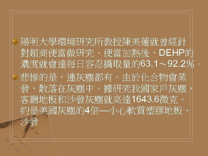 陽明大學環境研究所教授陳美蓮就曾經針 對超商便當做研究,便當加熱後,DEHP的 濃度就會達每日容忍攝取量的63. 1~ 92. 2%。 悲慘的是,連灰塵都有。由於化合物會蒸 發,散落在灰塵中。據研究我國家戶灰塵, 客廳地板和沙發灰塵就高達 1643. 6微克, 約是美國灰塵的4倍—小心軟質塑膠地板、 沙發