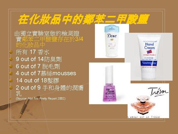 在化妝品中的鄰苯二甲酸鹽 由獨立實驗室做的檢測證 實鄰苯二甲酸鹽存在於 3/4 的化妝品中 所有 17 香水 9 out of 14防臭劑 6 out