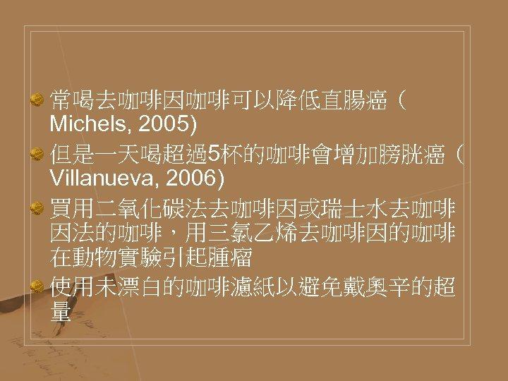 常喝去咖啡因咖啡可以降低直腸癌( Michels, 2005) 但是一天喝超過5杯的咖啡會增加膀胱癌( Villanueva, 2006) 買用二氧化碳法去咖啡因或瑞士水去咖啡 因法的咖啡,用三氯乙烯去咖啡因的咖啡 在動物實驗引起腫瘤 使用未漂白的咖啡濾紙以避免戴奧辛的超 量