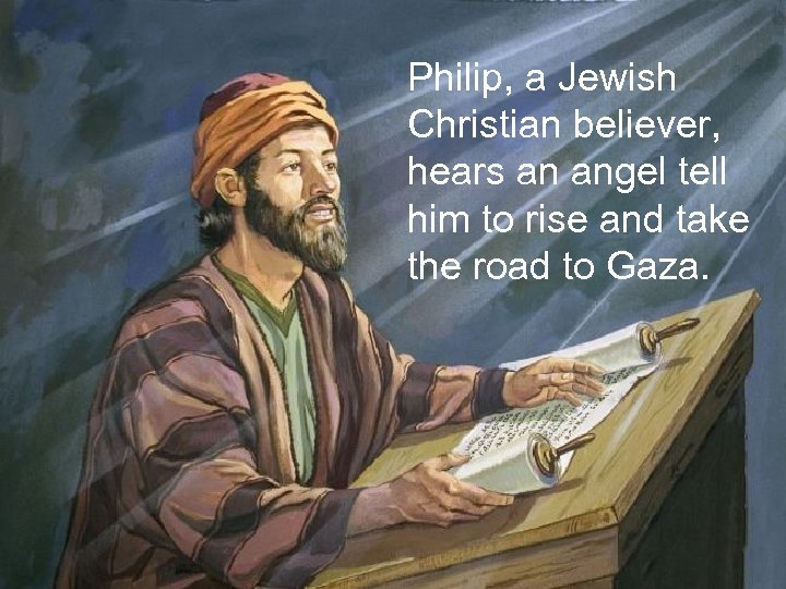 Philip, a Jewish Christian believer, hears an angel tell him to rise and take
