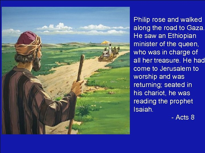 Philip rose and walked along the road to Gaza. He saw an Ethiopian minister