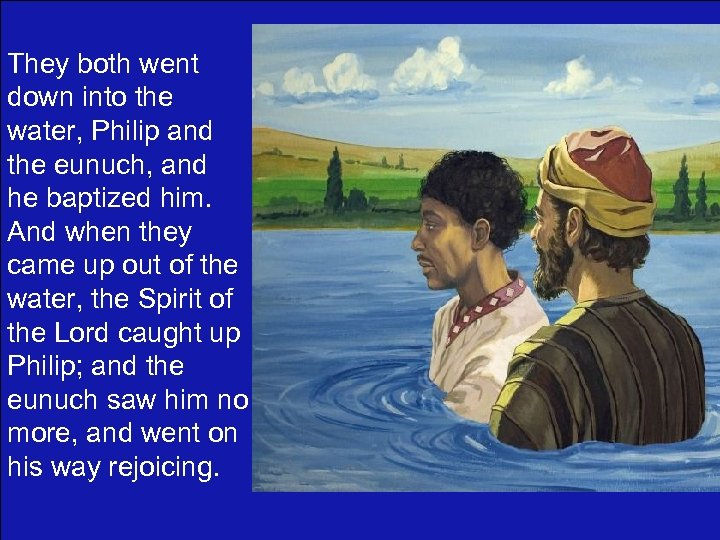 They both went down into the water, Philip and the eunuch, and he baptized
