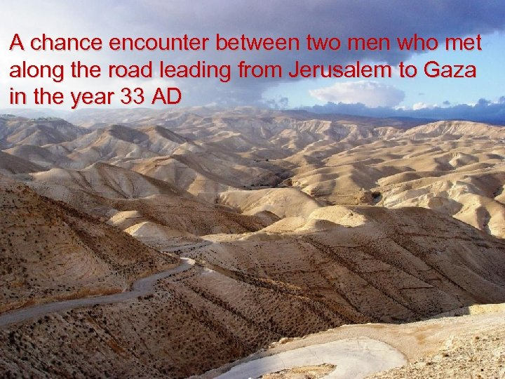A chance encounter between two men who met along the road leading from Jerusalem