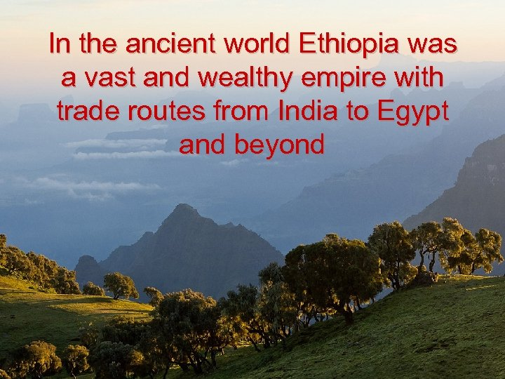 In the ancient world Ethiopia was a vast and wealthy empire with trade routes