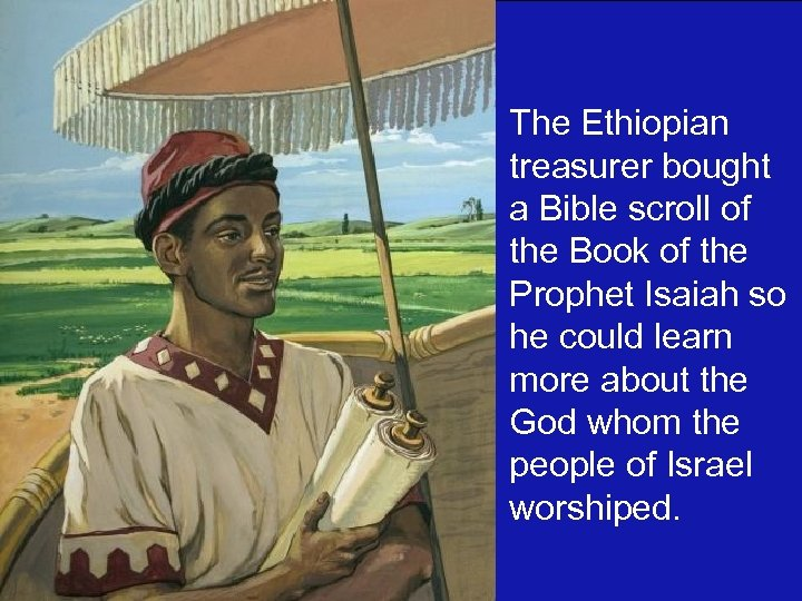 The Ethiopian treasurer bought a Bible scroll of the Book of the Prophet Isaiah