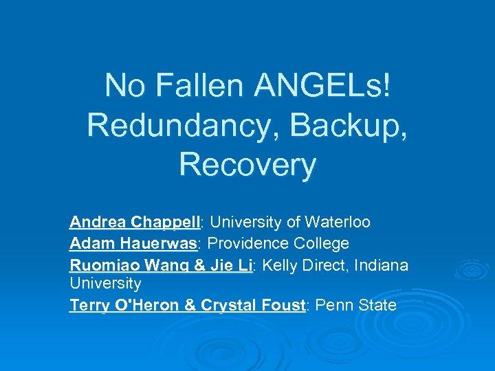 No Fallen ANGELs! Redundancy, Backup, Recovery Andrea Chappell: University of Waterloo Adam Hauerwas: Providence