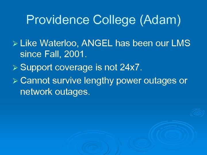 Providence College (Adam) Ø Like Waterloo, ANGEL has been our LMS since Fall, 2001.