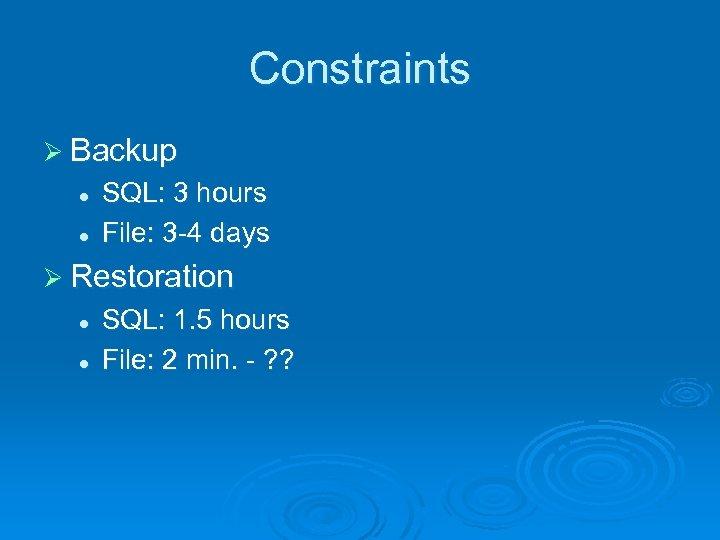 Constraints Ø Backup l l SQL: 3 hours File: 3 -4 days Ø Restoration
