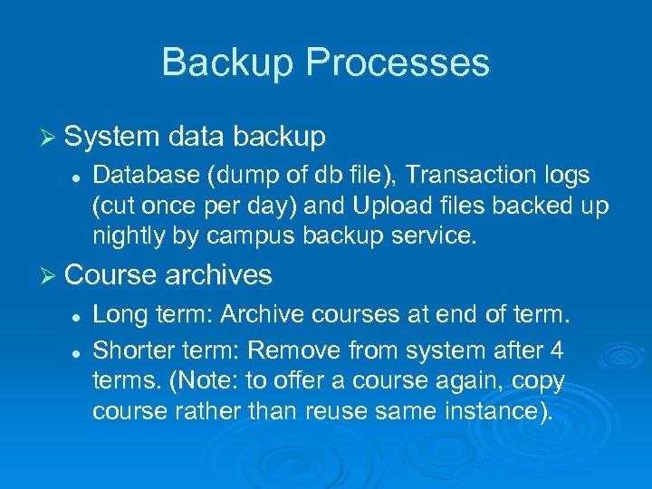 Backup Processes Ø System data backup l Database (dump of db file), Transaction logs