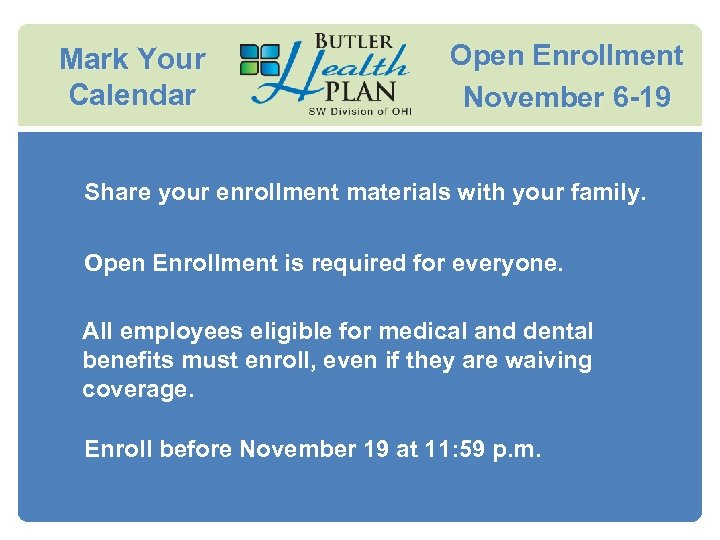 Mark Your Calendar Open Enrollment November 6 -19 Share your enrollment materials with your