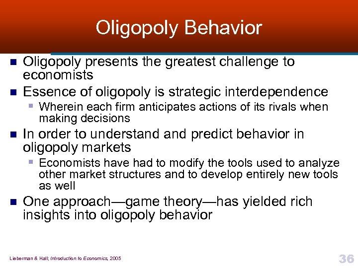 Oligopoly Behavior n n Oligopoly presents the greatest challenge to economists Essence of oligopoly