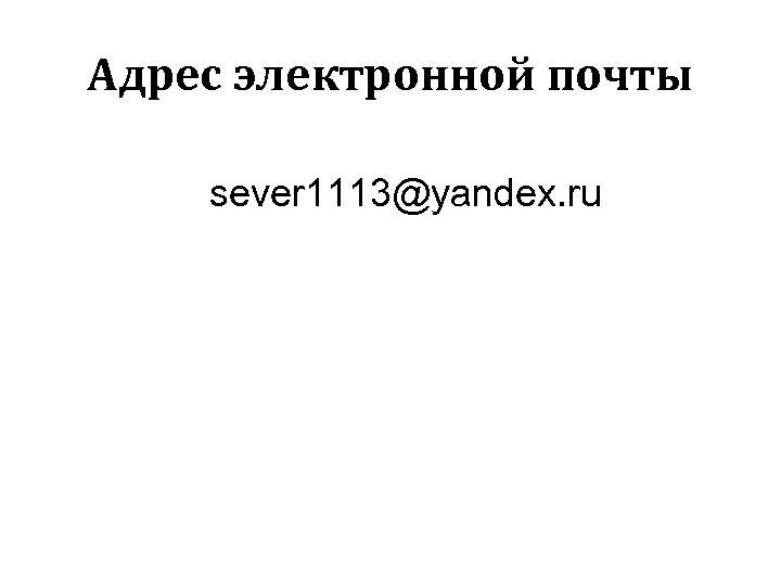 Адрес электронной почты sever 1113@yandex. ru