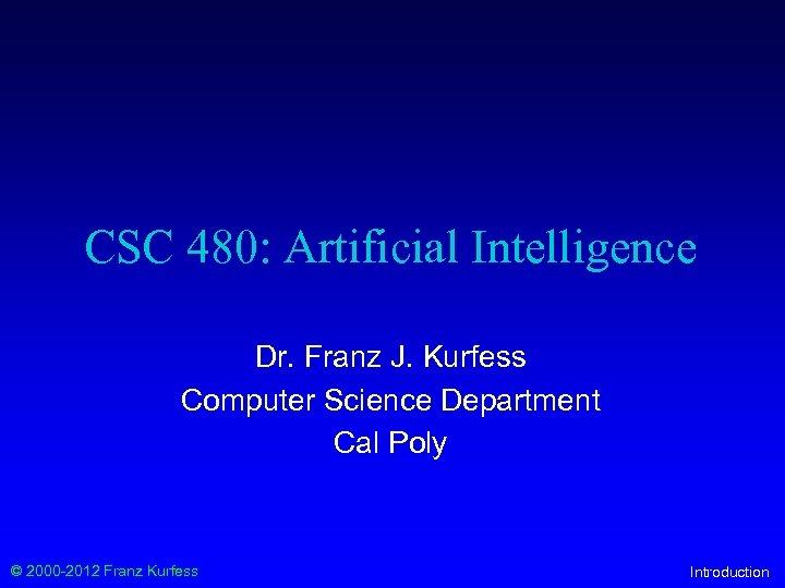 CSC 480: Artificial Intelligence Dr. Franz J. Kurfess Computer Science Department Cal Poly ©