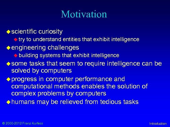 Motivation u scientific u try curiosity to understand entities that exhibit intelligence u engineering