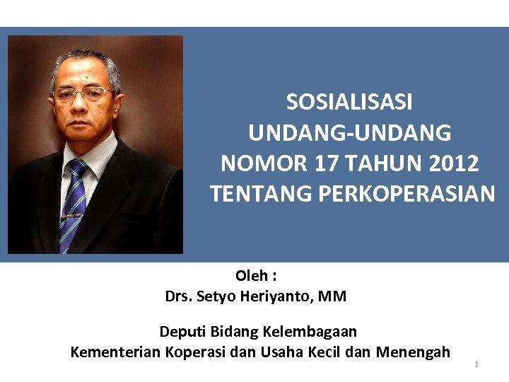 SOSIALISASI UNDANG-UNDANG NOMOR 17 TAHUN 2012 TENTANG PERKOPERASIAN Oleh : Drs. Setyo Heriyanto, MM