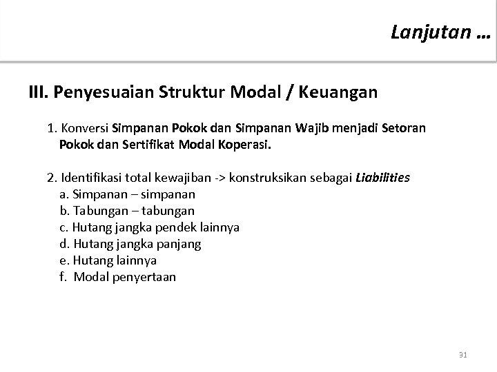 Lanjutan … III. Penyesuaian Struktur Modal / Keuangan 1. Konversi Simpanan Pokok dan Simpanan