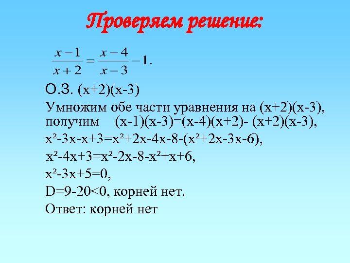 Проверяем решение: О. З. (х+2)(х-3) Умножим обе части уравнения на (х+2)(х-3), получим (х-1)(х-3)=(х-4)(х+2)- (х+2)(х-3),