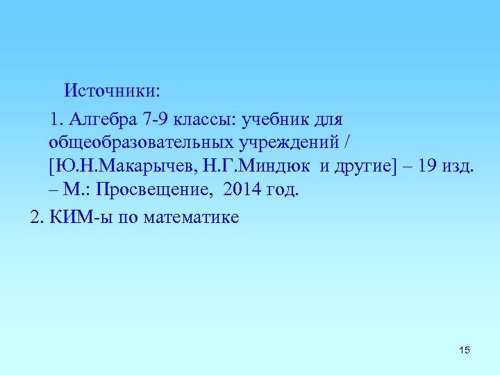 Источники: 1. Алгебра 7 -9 классы: учебник для общеобразовательных учреждений / [Ю. Н. Макарычев,