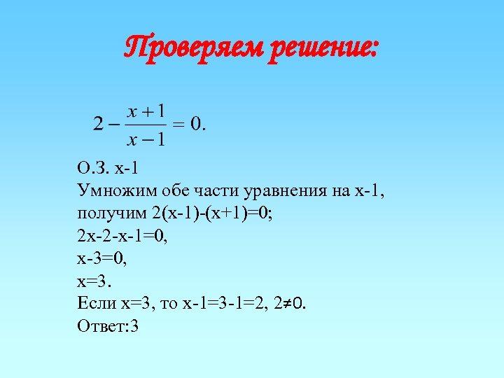 Проверяем решение: О. З. х-1 Умножим обе части уравнения на х-1, получим 2(х-1)-(х+1)=0; 2