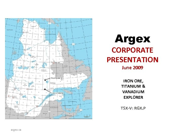 Argex CORPORATE PRESENTATION June 2009 IRON ORE, TITANIUM & VANADIUM EXPLORER TSX-V: RGX. P