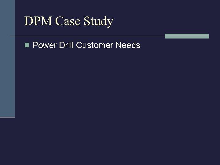 DPM Case Study n Power Drill Customer Needs