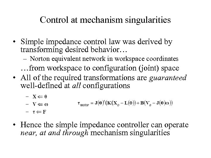 Control at mechanism singularities • Simple impedance control law was derived by transforming desired