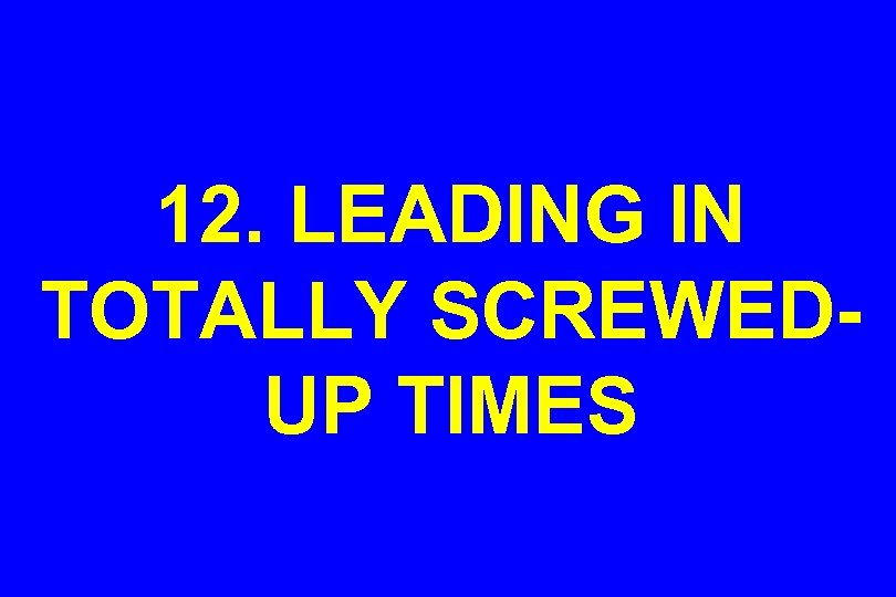 12. LEADING IN TOTALLY SCREWEDUP TIMES