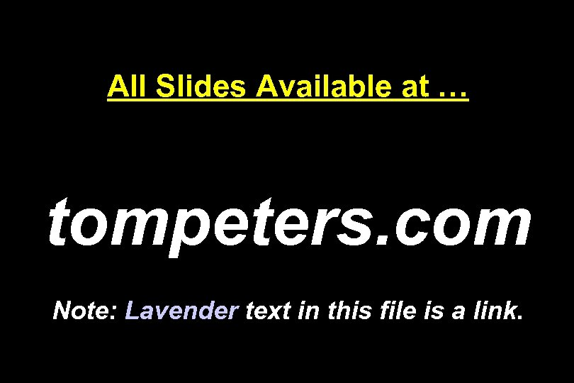All Slides Available at … tompeters. com Note: Lavender text in this file is