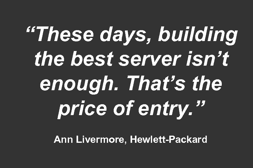 """""""These days, building the best server isn't enough. That's the price of entry. """""""