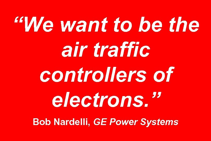 """""""We want to be the air traffic controllers of electrons. """" Bob Nardelli, GE"""