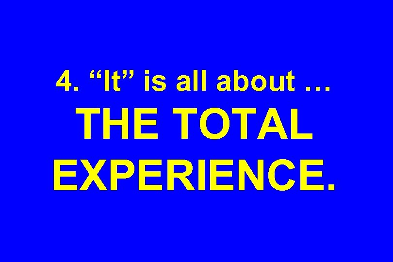 """4. """"It"""" is all about … THE TOTAL EXPERIENCE."""