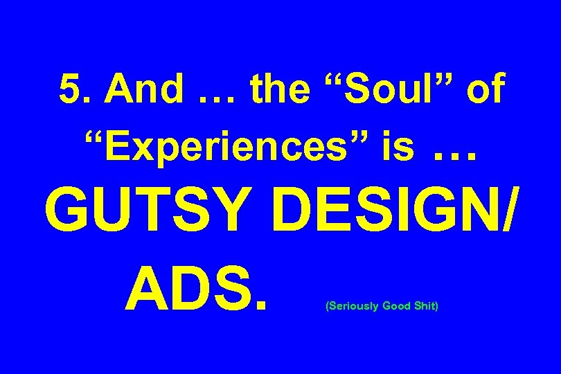 """5. And … the """"Soul"""" of """"Experiences"""" is … GUTSY DESIGN/ ADS. (Seriously Good"""